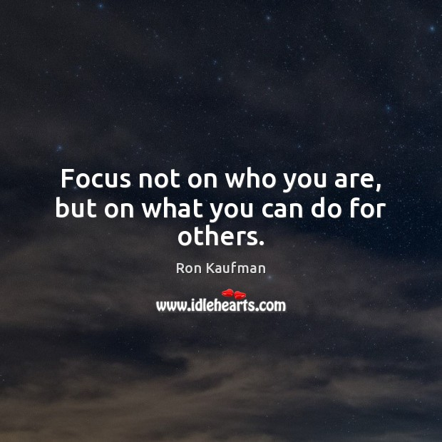 Focus not on who you are, but on what you can do for others. Ron Kaufman Picture Quote