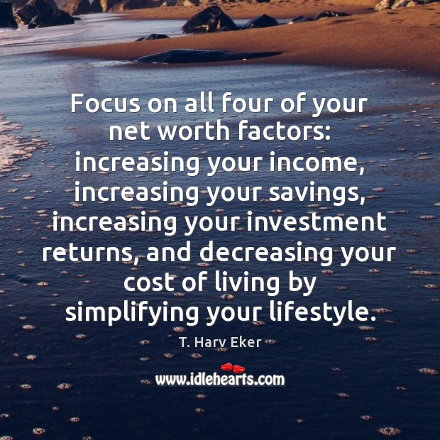 Focus on all four of your net worth factors: increasing your income, Investment Quotes Image