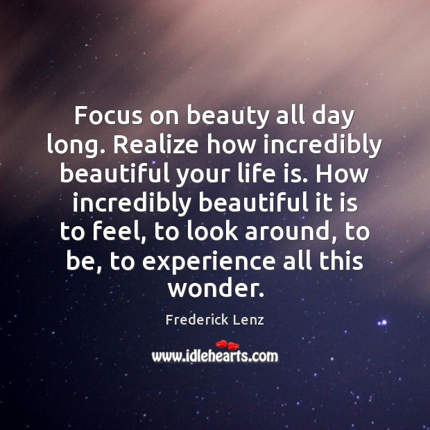 Focus on beauty all day long. Realize how incredibly beautiful your life Image