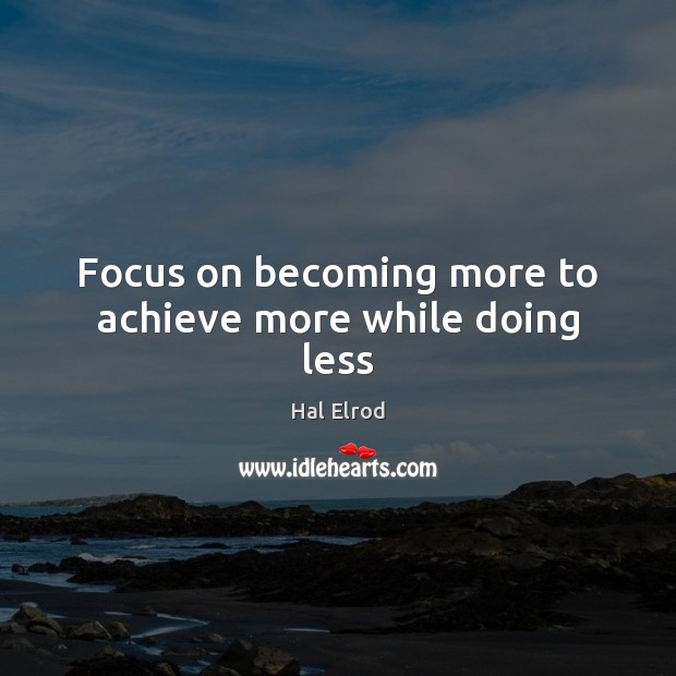 Focus on becoming more to achieve more while doing less Hal Elrod Picture Quote