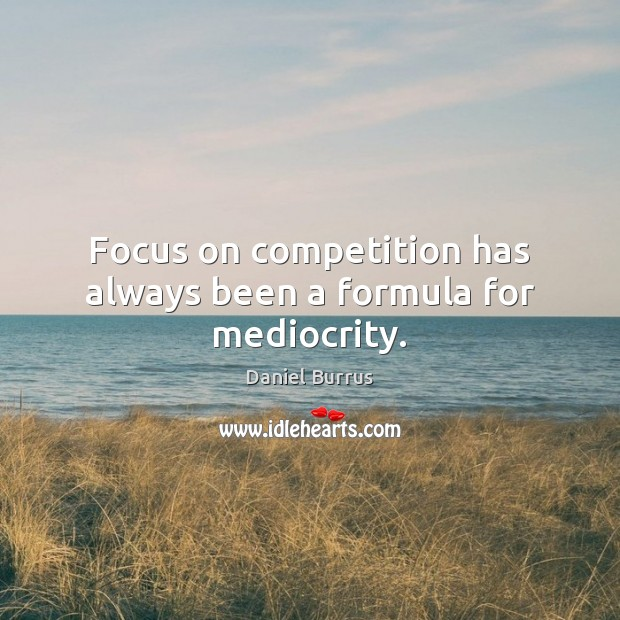 Focus on competition has always been a formula for mediocrity. Image