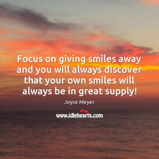 Image, Focus on giving smiles away and you will always discover that your
