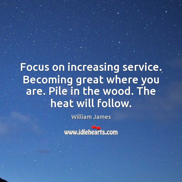 Image, Focus on increasing service. Becoming great where you are. Pile in the
