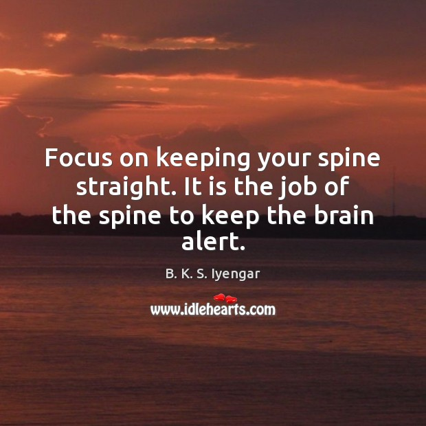 Focus on keeping your spine straight. It is the job of the spine to keep the brain alert. Image