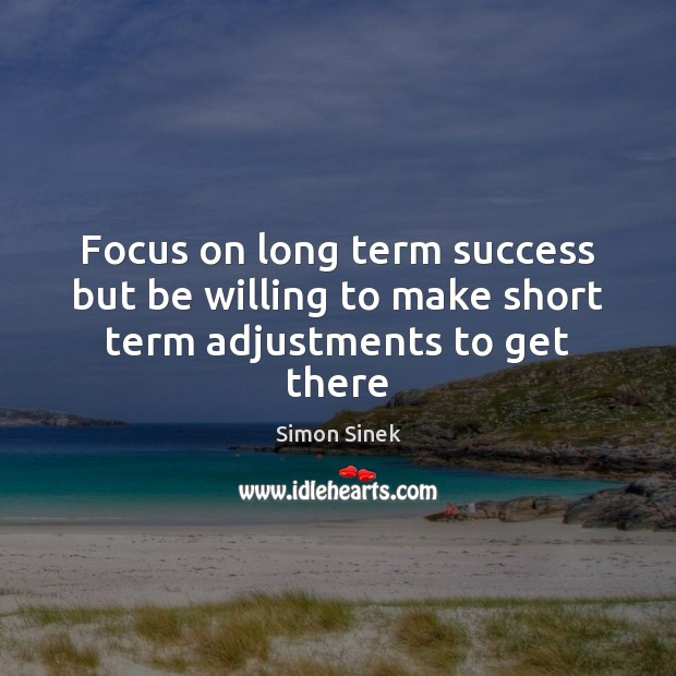 Focus on long term success but be willing to make short term adjustments to get there Simon Sinek Picture Quote