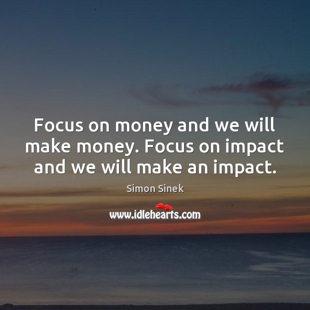 Focus on money and we will make money. Focus on impact and we will make an impact. Simon Sinek Picture Quote