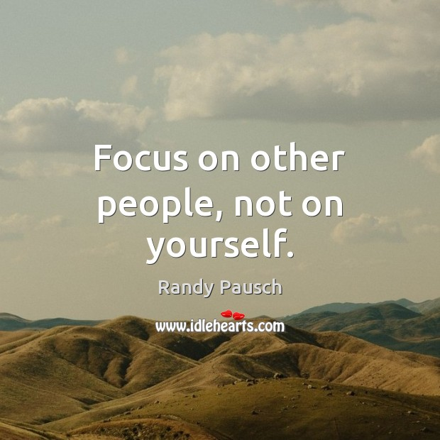 Focus on other people, not on yourself. Randy Pausch Picture Quote
