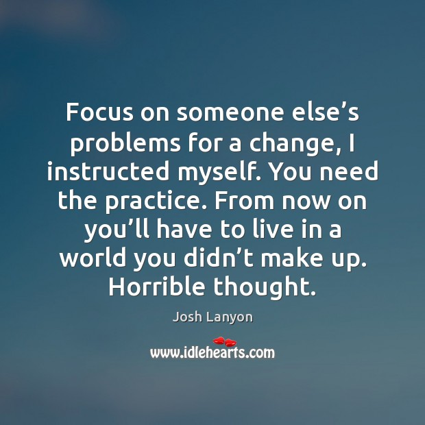 Focus on someone else's problems for a change, I instructed myself. Practice Quotes Image