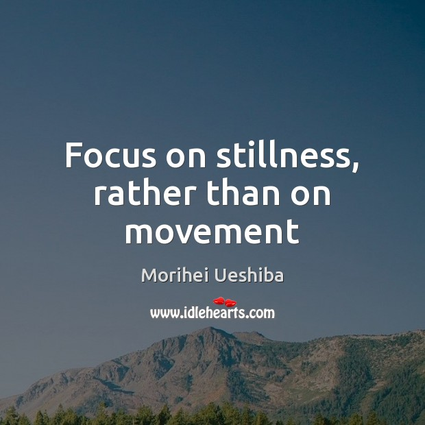 Focus on stillness, rather than on movement Morihei Ueshiba Picture Quote