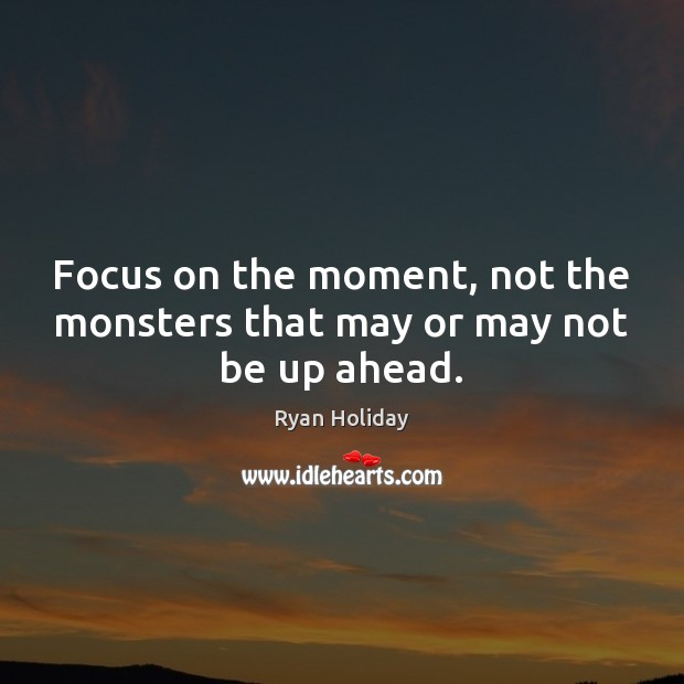 Focus on the moment, not the monsters that may or may not be up ahead. Image