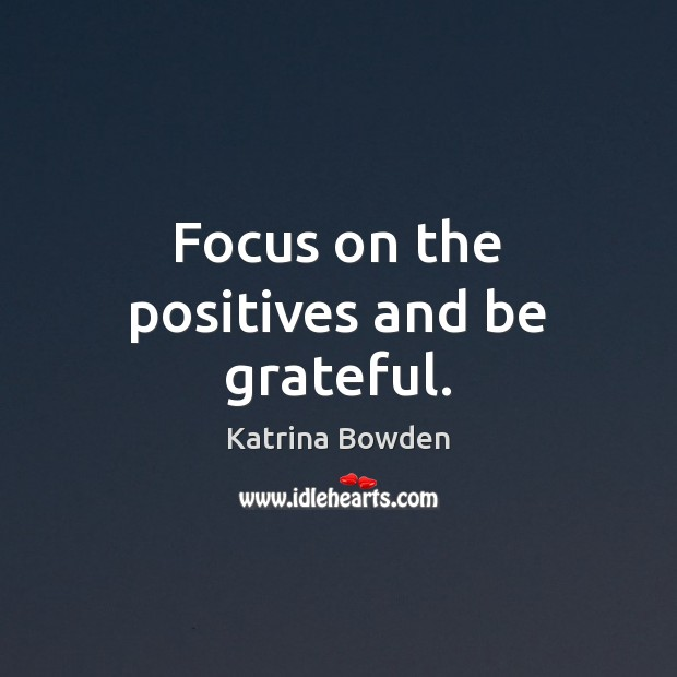 Focus on the positives and be grateful. Be Grateful Quotes Image