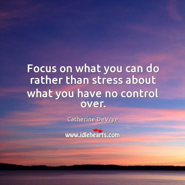 Focus on what you can do rather than stress about what you have no control over. Image