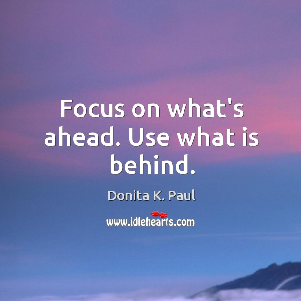 Focus on what's ahead. Use what is behind. Image