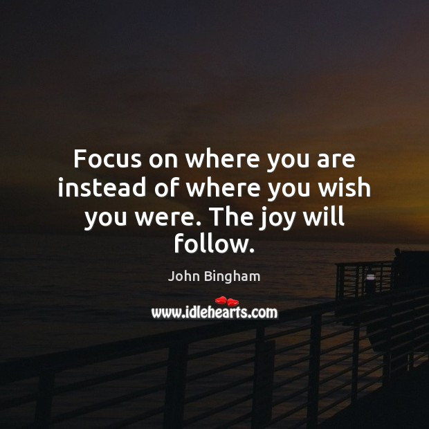 Focus on where you are instead of where you wish you were. The joy will follow. John Bingham Picture Quote