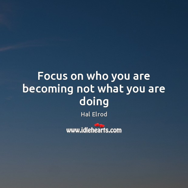 Focus on who you are becoming not what you are doing Hal Elrod Picture Quote