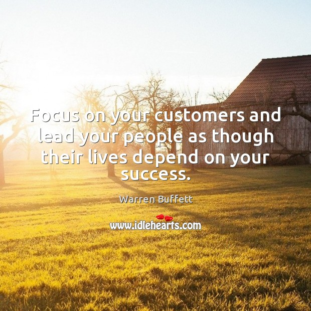 Focus on your customers and lead your people as though their lives depend on your success. Image