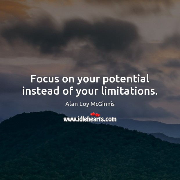 Focus on your potential instead of your limitations. Alan Loy McGinnis Picture Quote