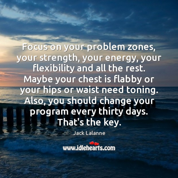 Focus on your problem zones, your strength, your energy, your flexibility and Jack Lalanne Picture Quote