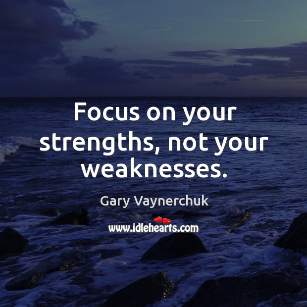Focus on your strengths, not your weaknesses. Image