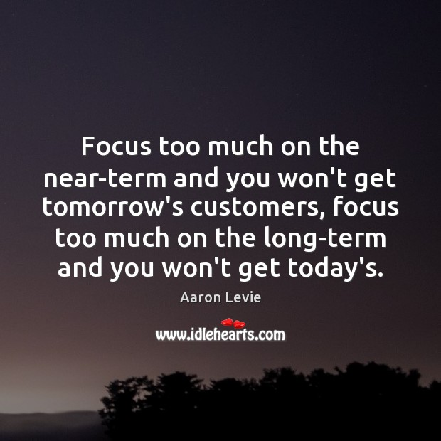 Focus too much on the near-term and you won't get tomorrow's customers, Image