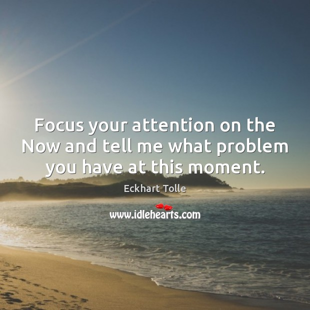 Focus your attention on the Now and tell me what problem you have at this moment. Eckhart Tolle Picture Quote