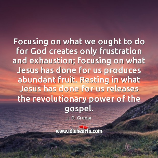 Focusing on what we ought to do for God creates only frustration J. D. Greear Picture Quote