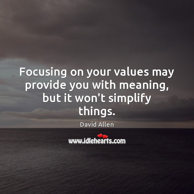 Focusing on your values may provide you with meaning, but it won't simplify things. David Allen Picture Quote