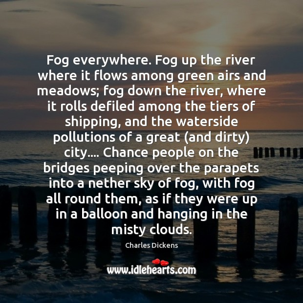 Fog everywhere. Fog up the river where it flows among green airs Charles Dickens Picture Quote