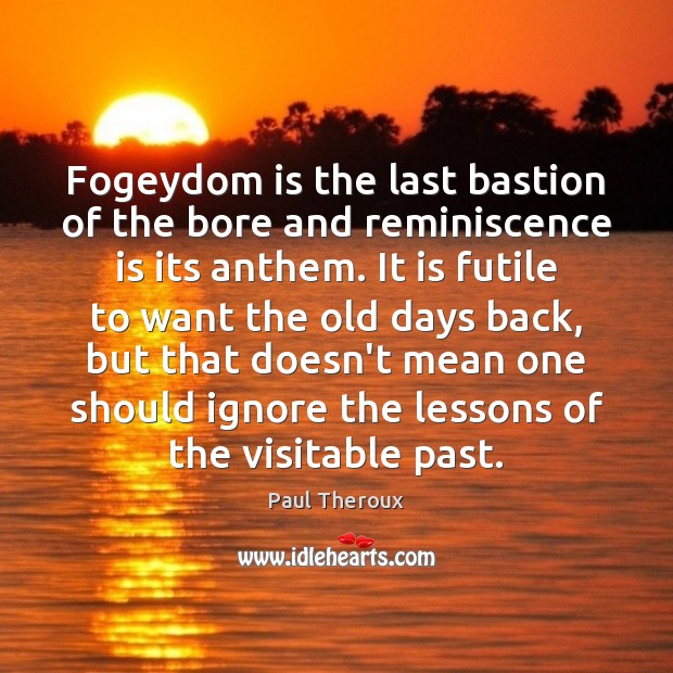 Fogeydom is the last bastion of the bore and reminiscence is its Image