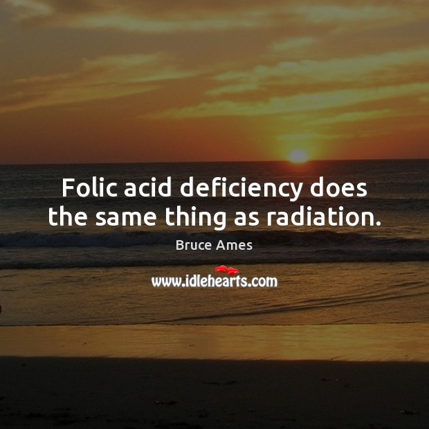 Image, Folic acid deficiency does the same thing as radiation.