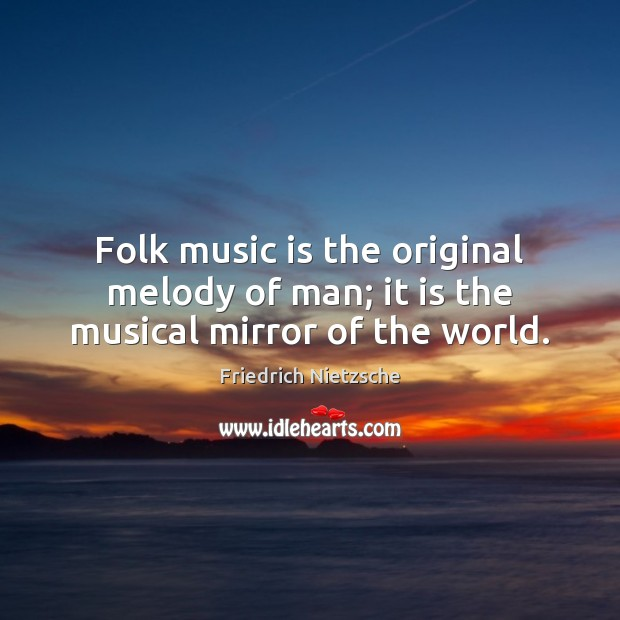 Folk music is the original melody of man; it is the musical mirror of the world. Friedrich Nietzsche Picture Quote