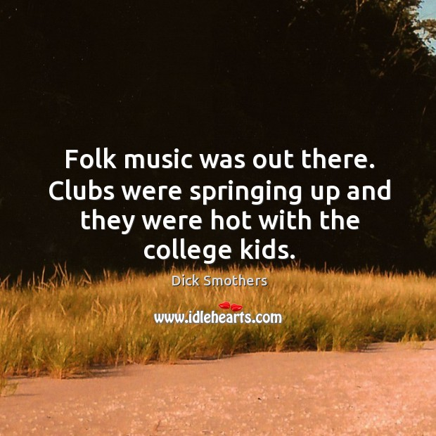 Folk music was out there. Clubs were springing up and they were hot with the college kids. Image