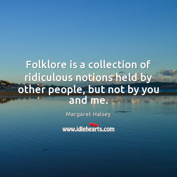 Folklore is a collection of ridiculous notions held by other people, but Margaret Halsey Picture Quote