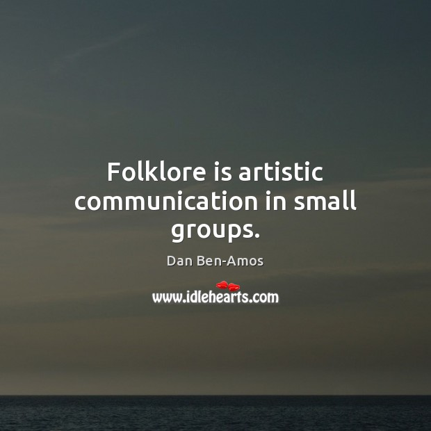 Folklore is artistic communication in small groups. Image