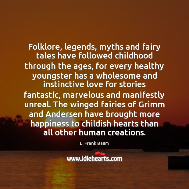 Folklore, legends, myths and fairy tales have followed childhood through the ages, L. Frank Baum Picture Quote