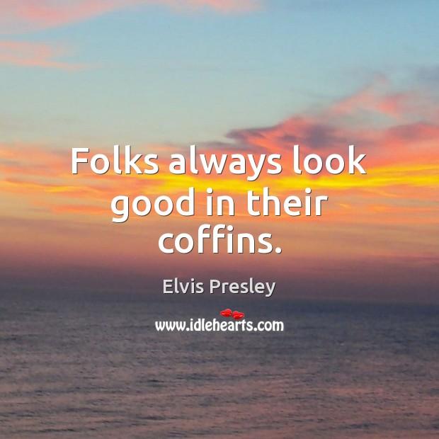 Folks always look good in their coffins. Elvis Presley Picture Quote