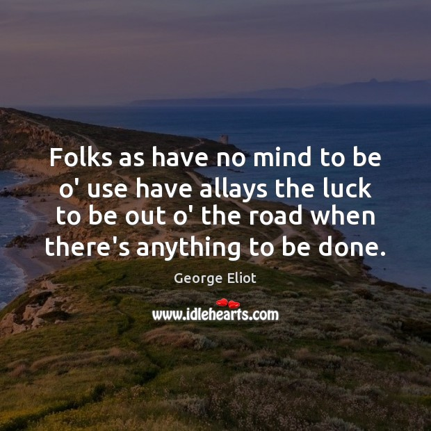 Folks as have no mind to be o' use have allays the George Eliot Picture Quote