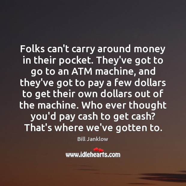 Image, Folks can't carry around money in their pocket. They've got to go