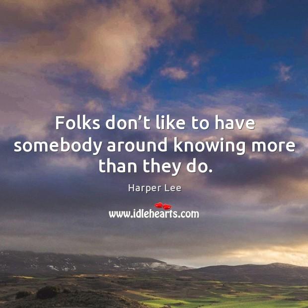 Folks don't like to have somebody around knowing more than they do. Image