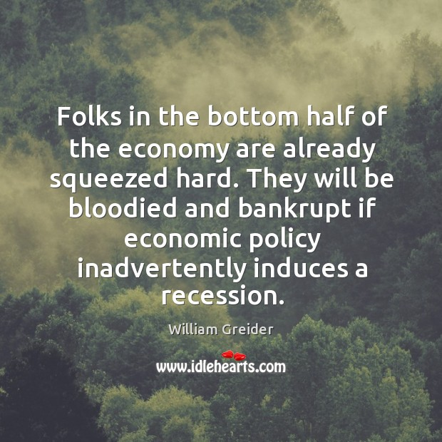 Folks in the bottom half of the economy are already squeezed hard. William Greider Picture Quote
