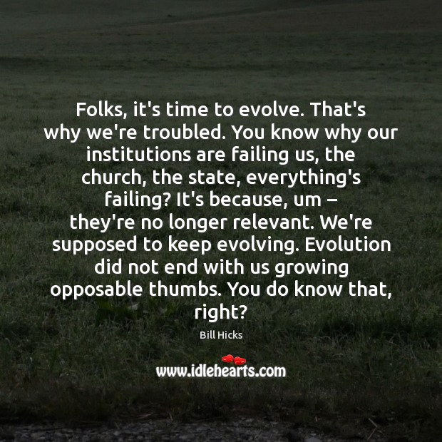 Folks, it's time to evolve. That's why we're troubled. You know why Bill Hicks Picture Quote
