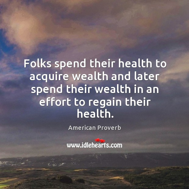 Image, Folks spend their health to acquire wealth and later spend their wealth in an effort to regain their health.