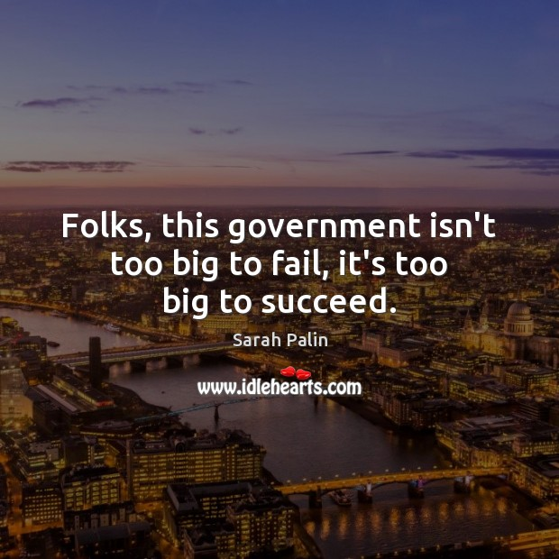 Folks, this government isn't too big to fail, it's too big to succeed. Image