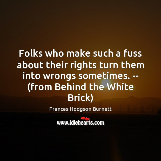 Folks who make such a fuss about their rights turn them into Frances Hodgson Burnett Picture Quote