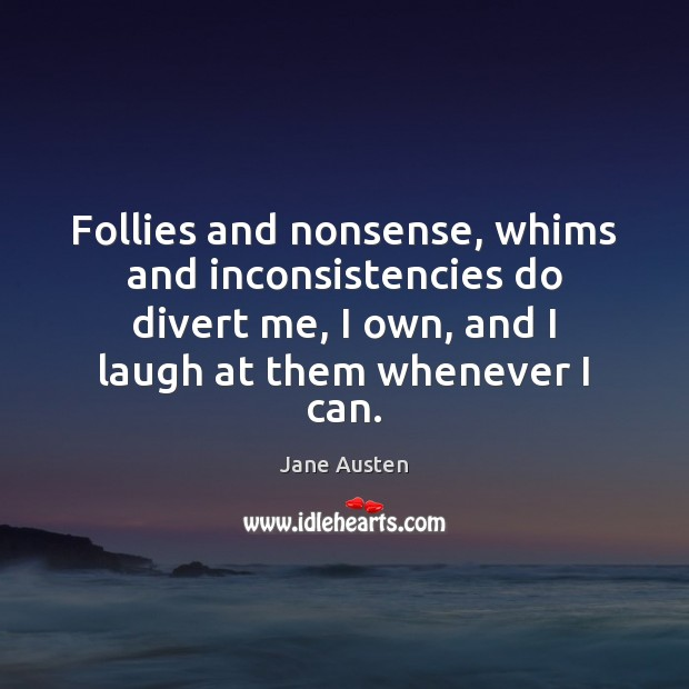 Follies and nonsense, whims and inconsistencies do divert me, I own, and Jane Austen Picture Quote
