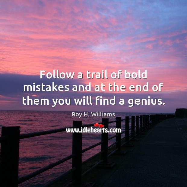 Follow a trail of bold mistakes and at the end of them you will find a genius. Roy H. Williams Picture Quote