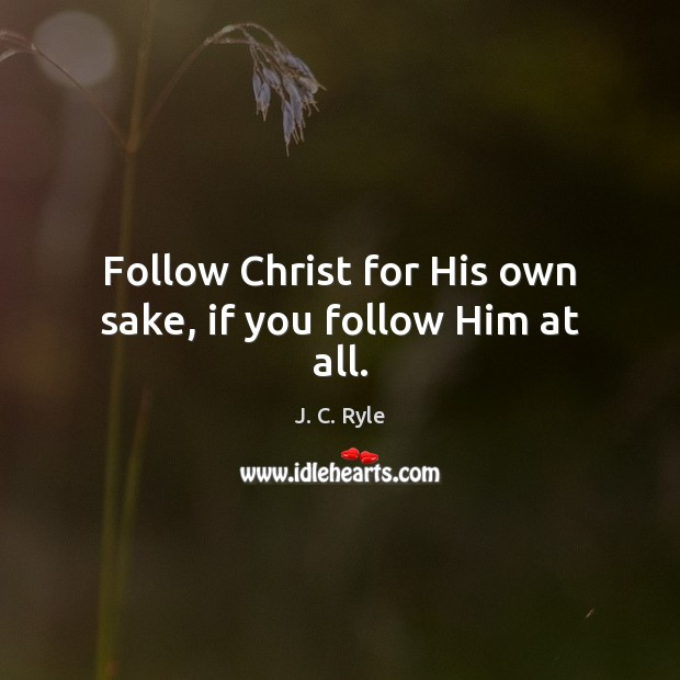 Follow Christ for His own sake, if you follow Him at all. J. C. Ryle Picture Quote