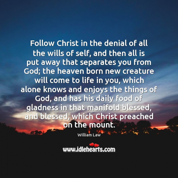 Follow Christ in the denial of all the wills of self, and William Law Picture Quote