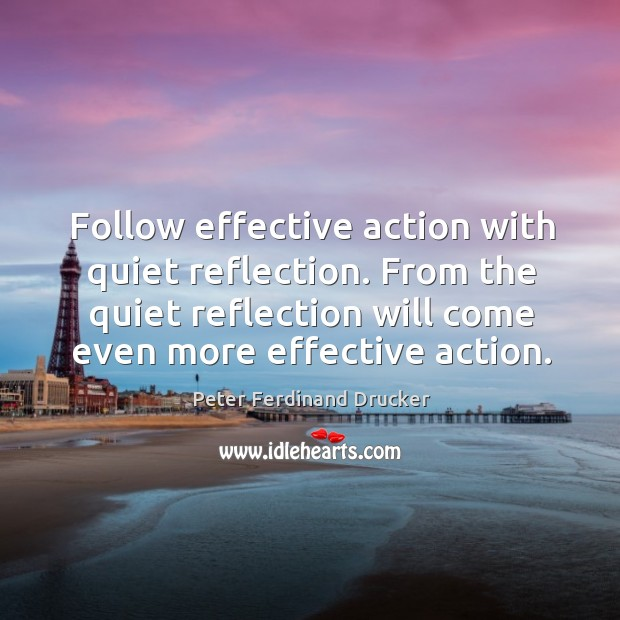 Follow effective action with quiet reflection. From the quiet reflection will come even more effective action. Image