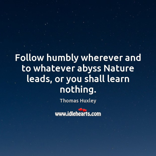 Follow humbly wherever and to whatever abyss Nature leads, or you shall learn nothing. Image